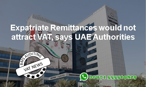 "Expatriate Remittances would not attract VAT, says UAE Authorities As the Value Added Tax (VAT) is implemented from 1st January 2018, the UAE VAT authorities have clarified that the money remittance outflows will be exempted from levy of tax. ""The five per cent VAT tax would be levied on the remittance service fees, rather than the remittances themselves,"" said UAE Federal Tax Authority (FTA) director-general Khalid Al Bustani. Foreign Exchange and Remittance Group chairman Mohammed Al Ansari expected the rise in remittance services fees to range between 50 fils and AED1.5. In a statement to Emarat Al Youm, he said that the planned increase of service fees due to the VAT will have a slight impact and will not affect the remittance outflows. Exchange companies in the UAE would not increase remittance fees when the 5pc VAT takes effect in January 2018, he said. According to Mr Al Ansari, the UAE tops all other GCC countries in the overall volume of remittance outflows, based on Swift Group, the leading provider of financial messaging services. The UAE Central Bank also said that expatriate workers' remittances outflows topped AED40.8 billion during the second quarter of 2017. Thus, VAT impact will be at minimal for the remittance as VAT will be implemented just on the service portion and the masses will be at ease with it in the coming times."